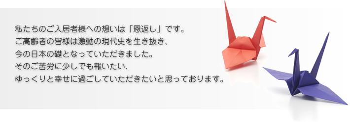 私たちのご入居者様への想いは「恩返し」です。 ご高齢者の皆様は激動の現代史を生き抜き、 今の日本の礎となっていただきました。 そのご苦労に少しでも報いたい、 ゆっくりと幸せに過ごしていただきたいと思っております。